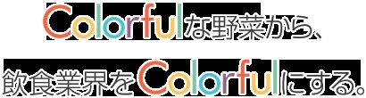Colorfulな野菜から、飲食業界をColorfulにする。